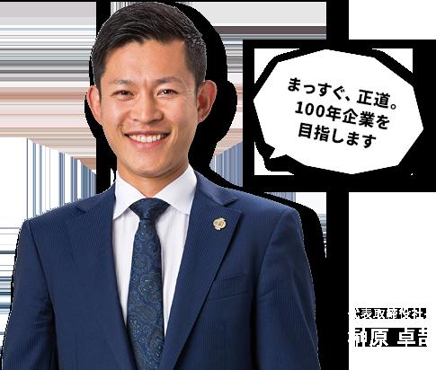 代表取締役社長 榊原 卓哉「まっすぐ、正道。100年企業を目指します」